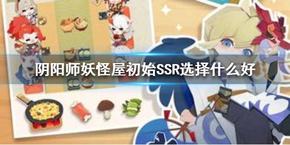 阴阳师妖怪屋初始SSR选择什么好